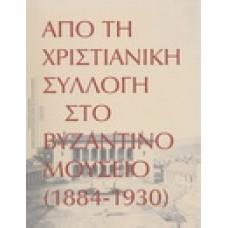 ΑΠΟ ΤΗ ΧΡΙΣΤΙΑΝΙΚΗ ΣΥΛΛΟΓΗ ΣΤΟ ΒΥΖΑΝΤΙΝΟ ΜΟΥΣΕΙΟ 1884-1930